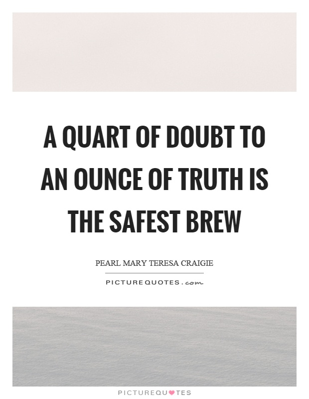 A quart of doubt to an ounce of truth is the safest brew Picture Quote #1