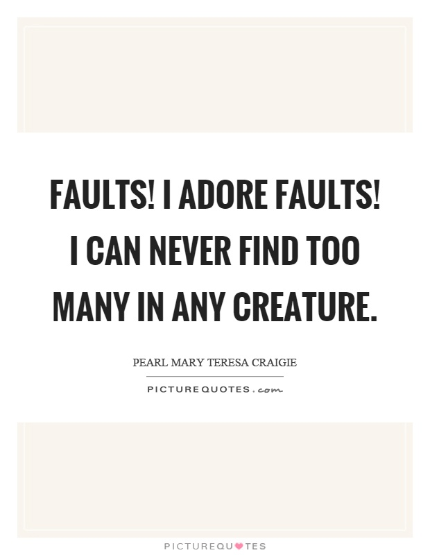 Faults! I adore faults! I can never find too many in any creature Picture Quote #1