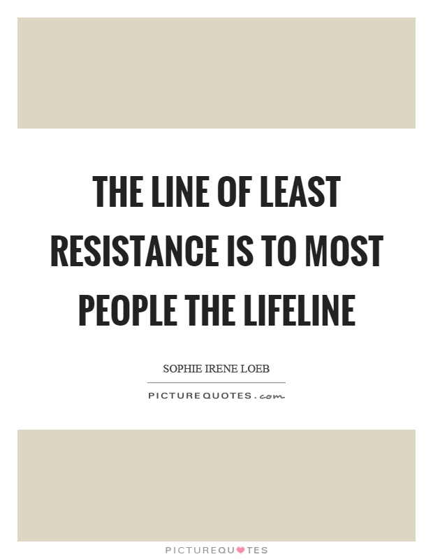 The line of least resistance is to most people the lifeline Picture Quote #1