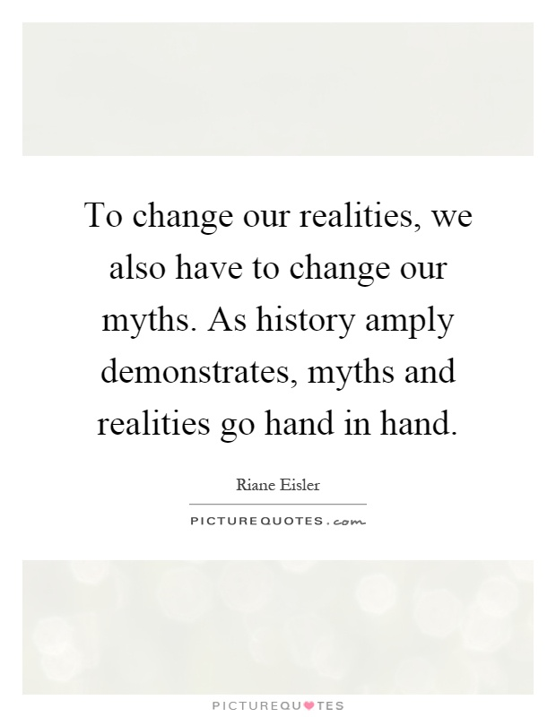 To change our realities, we also have to change our myths. As history amply demonstrates, myths and realities go hand in hand Picture Quote #1