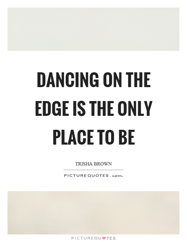 Dancing on the edge is the only place to be Picture Quote #1