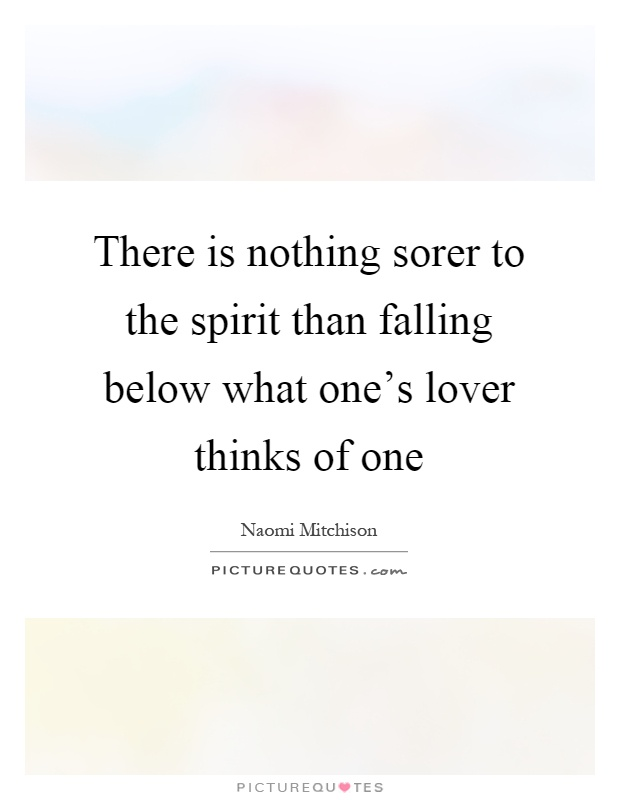 There is nothing sorer to the spirit than falling below what one's lover thinks of one Picture Quote #1
