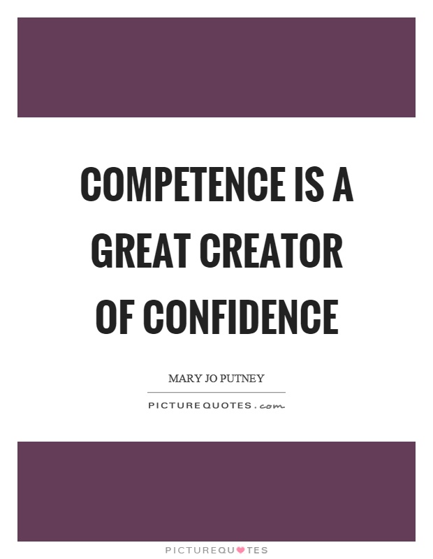 Competence is a great creator of confidence Picture Quote #1