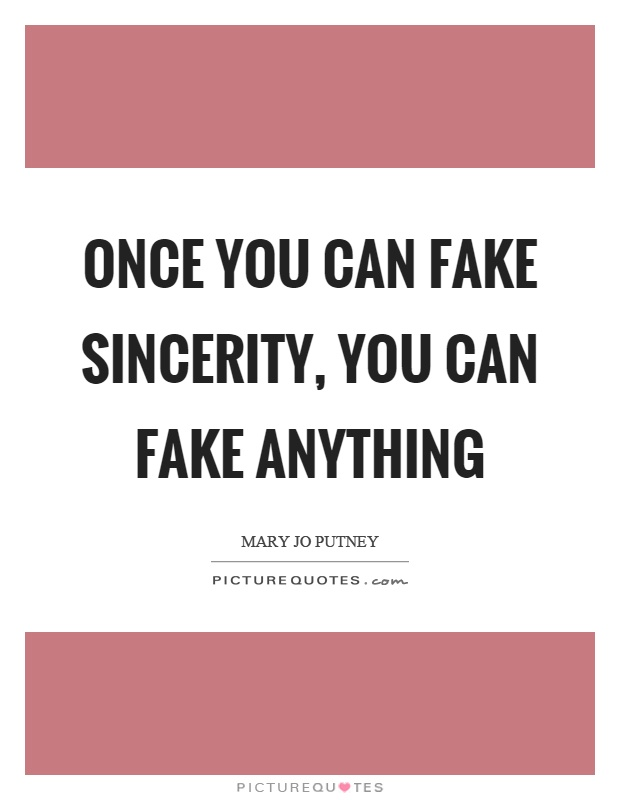 Once you can fake sincerity, you can fake anything Picture Quote #1