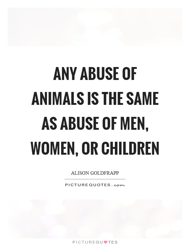 Any abuse of animals is the same as abuse of men, women, or children Picture Quote #1