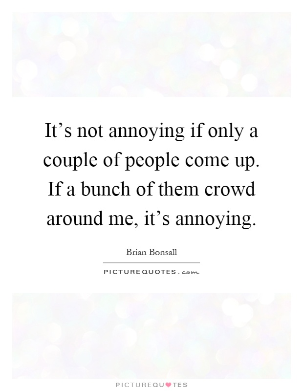 It's not annoying if only a couple of people come up. If a bunch of them crowd around me, it's annoying Picture Quote #1