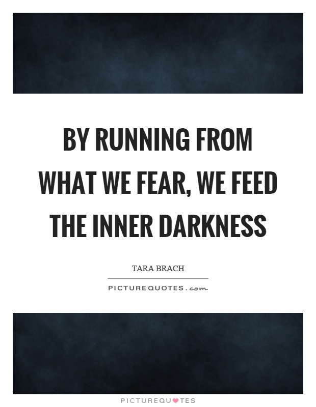 By running from what we fear, we feed the inner darkness Picture Quote #1