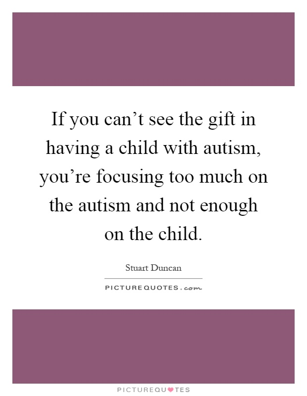 If you can't see the gift in having a child with autism, you're focusing too much on the autism and not enough on the child Picture Quote #1