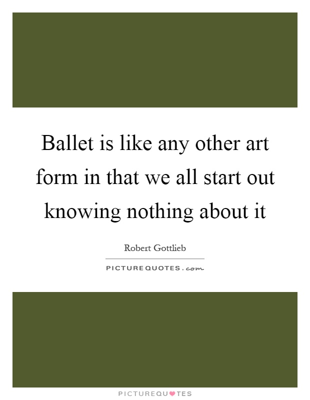 Ballet is like any other art form in that we all start out knowing nothing about it Picture Quote #1