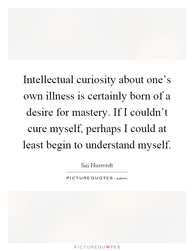 Intellectual curiosity about one's own illness is certainly born of a desire for mastery. If I couldn't cure myself, perhaps I could at least begin to understand myself Picture Quote #1
