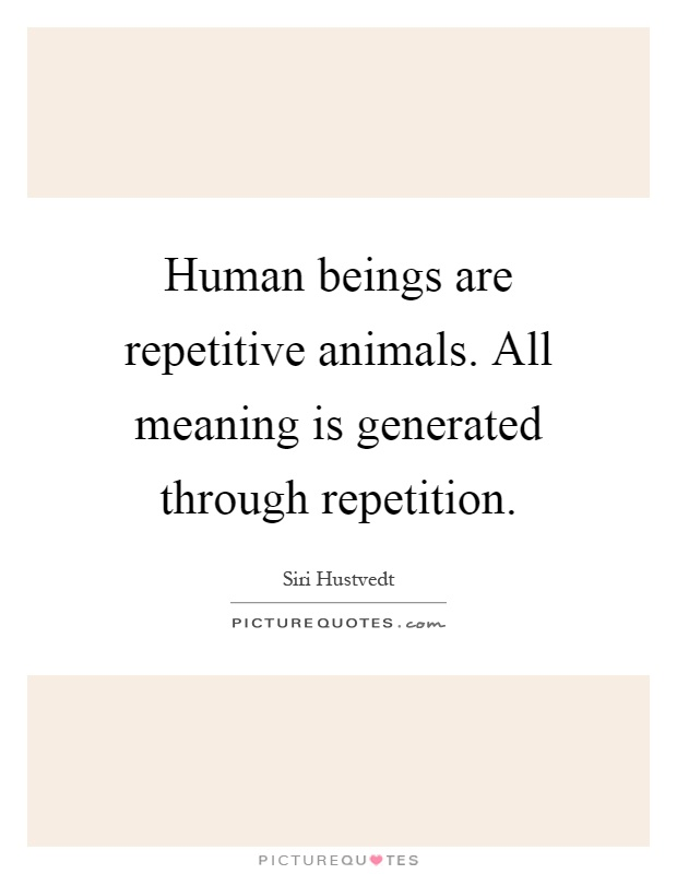 Human beings are repetitive animals. All meaning is generated through repetition Picture Quote #1