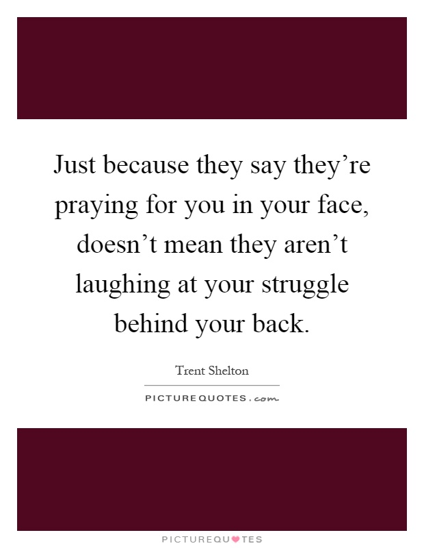 Just because they say they're praying for you in your face, doesn't mean they aren't laughing at your struggle behind your back Picture Quote #1