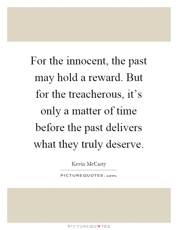 For the innocent, the past may hold a reward. But for the treacherous, it's only a matter of time before the past delivers what they truly deserve Picture Quote #1