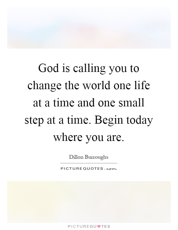 God is calling you to change the world one life at a time and one small step at a time. Begin today where you are Picture Quote #1