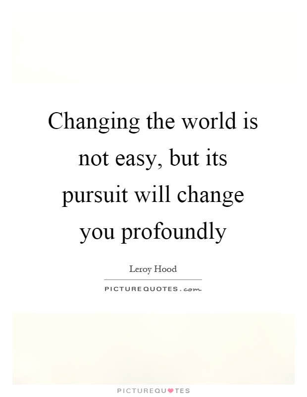Changing the world is not easy, but its pursuit will change you profoundly Picture Quote #1