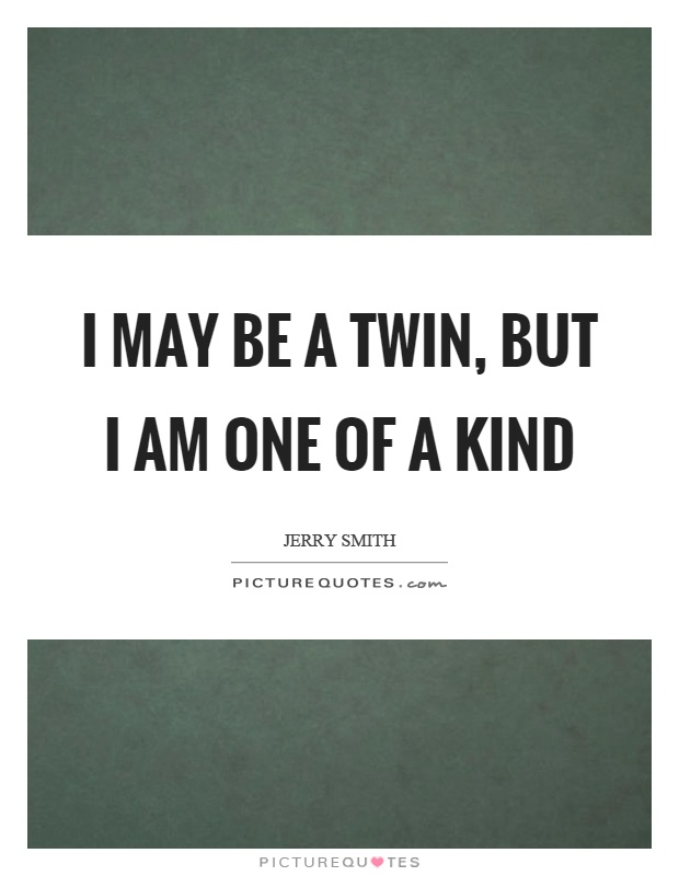 One Of A Kind Friend Quotes: I May Be A Twin, But I Am One Of A Kind