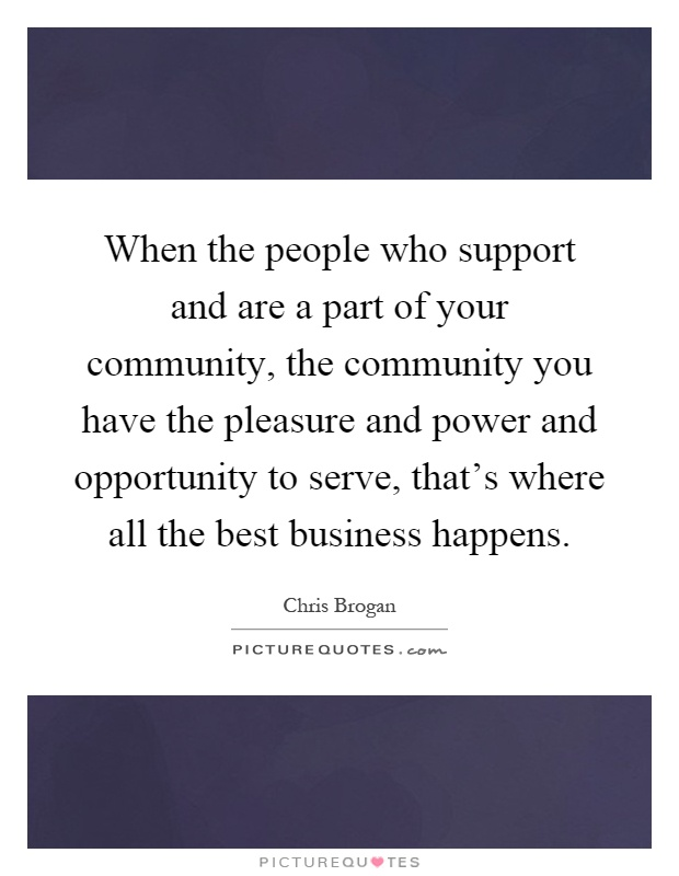 When the people who support and are a part of your community, the community you have the pleasure and power and opportunity to serve, that's where all the best business happens Picture Quote #1