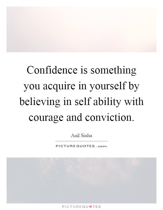 Confidence is something you acquire in yourself by believing in self ability with courage and conviction Picture Quote #1