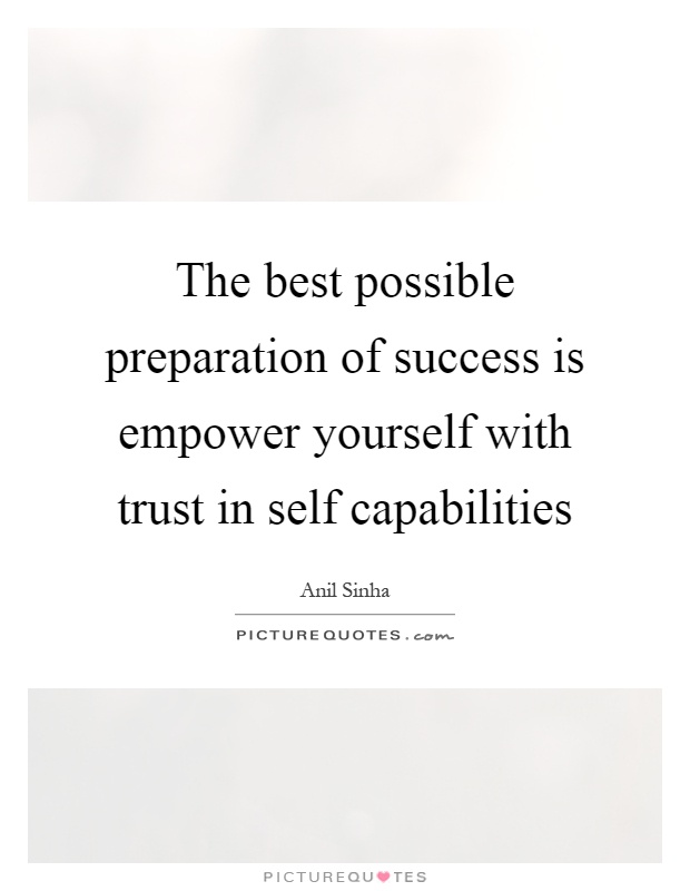 The best possible preparation of success is empower yourself with trust in self capabilities Picture Quote #1