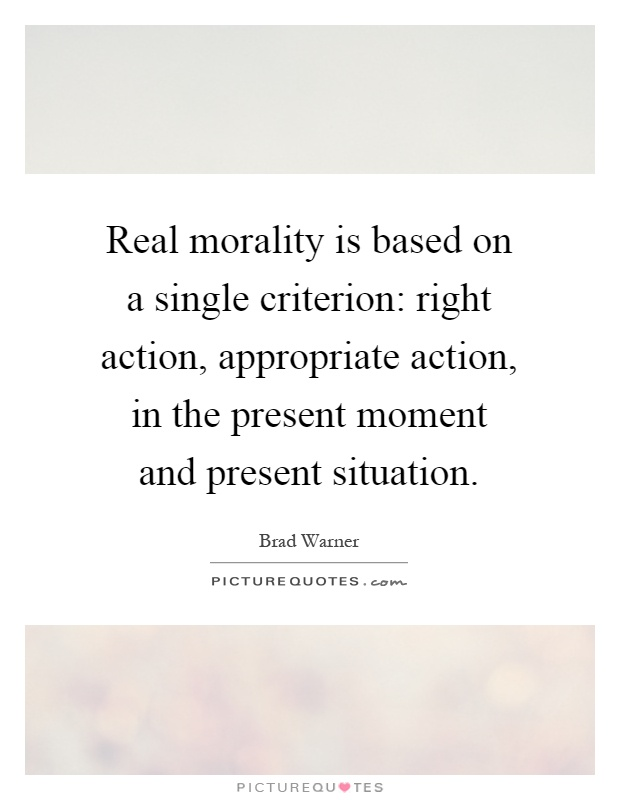 Real morality is based on a single criterion: right action, appropriate action, in the present moment and present situation Picture Quote #1