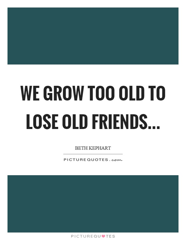 We grow too old to lose old friends Picture Quote #1