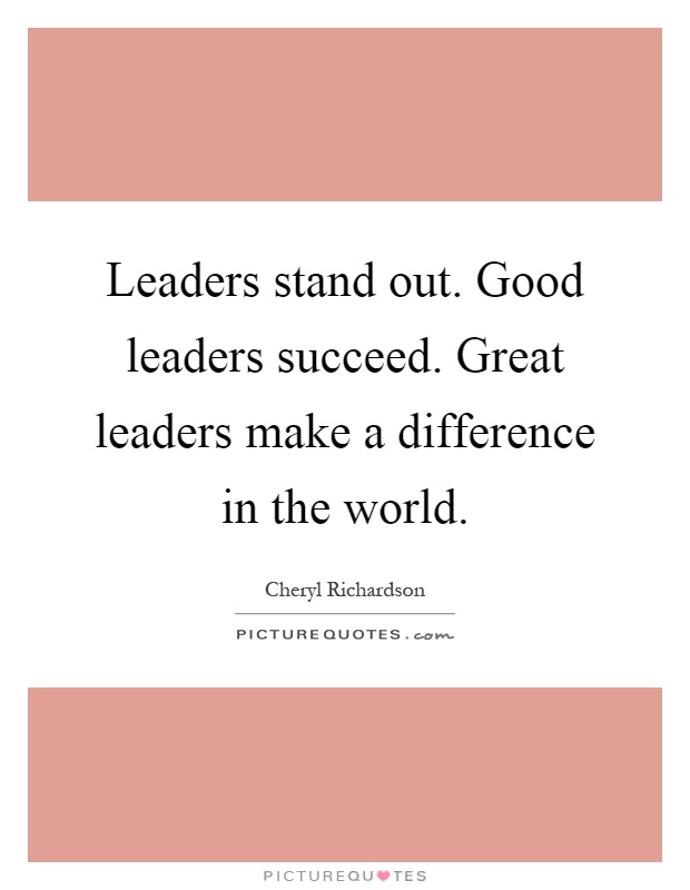 Leaders stand out. Good leaders succeed. Great leaders make a difference in the world Picture Quote #1