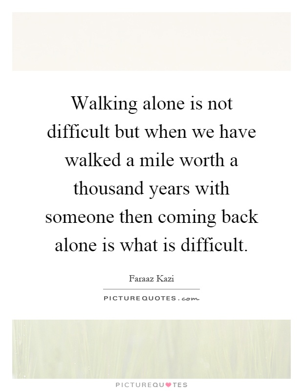 Walking alone is not difficult but when we have walked a mile worth a thousand years with someone then coming back alone is what is difficult Picture Quote #1