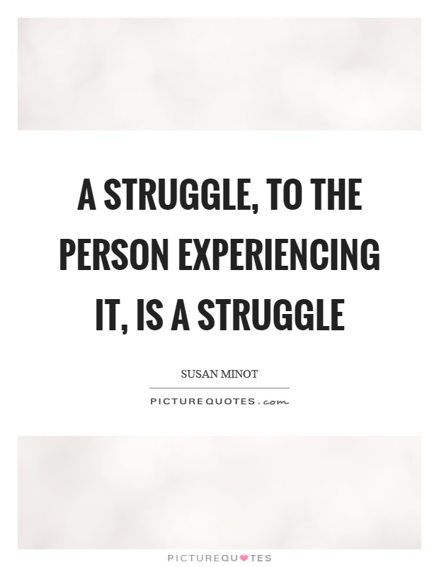 A struggle, to the person experiencing it, is a struggle Picture Quote #1