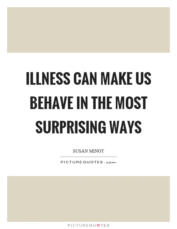 Illness can make us behave in the most surprising ways Picture Quote #1