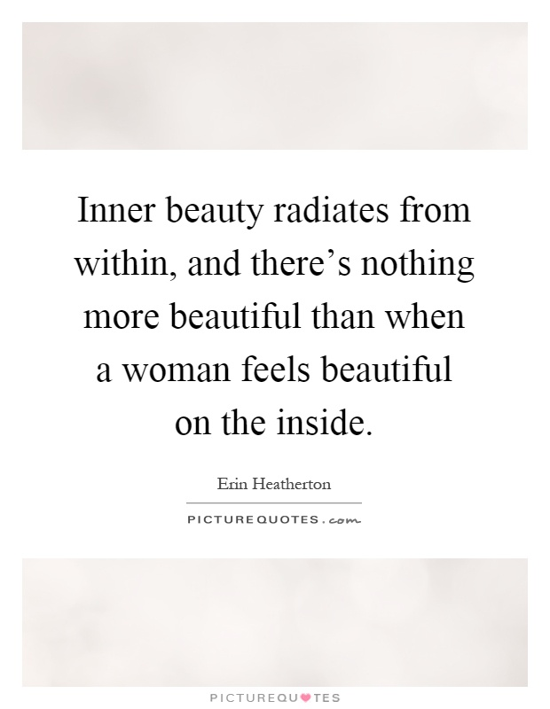 Inner beauty radiates from within, and there's nothing more beautiful than when a woman feels beautiful on the inside Picture Quote #1