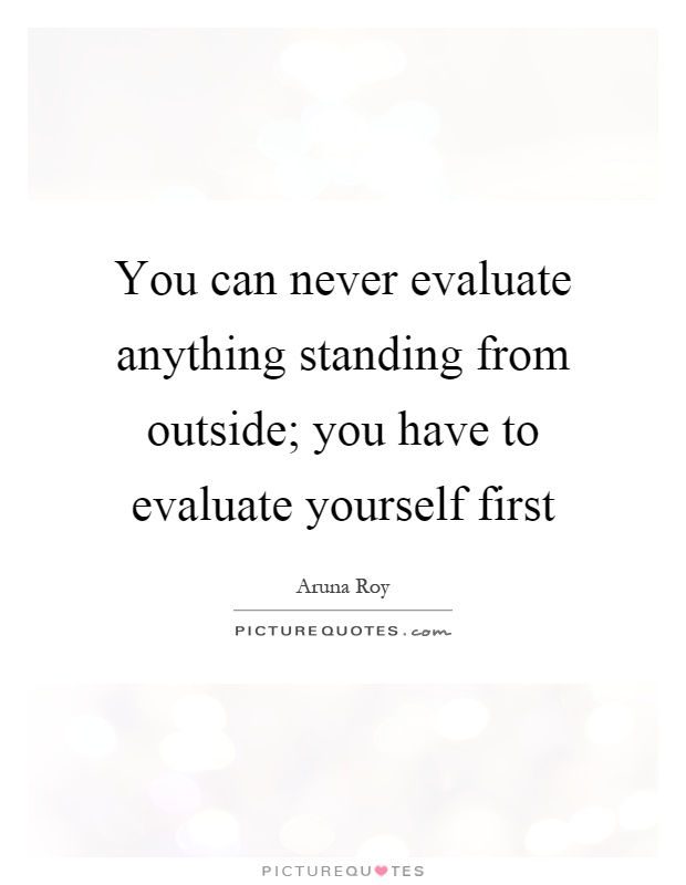 You can never evaluate anything standing from outside; you have to evaluate yourself first Picture Quote #1