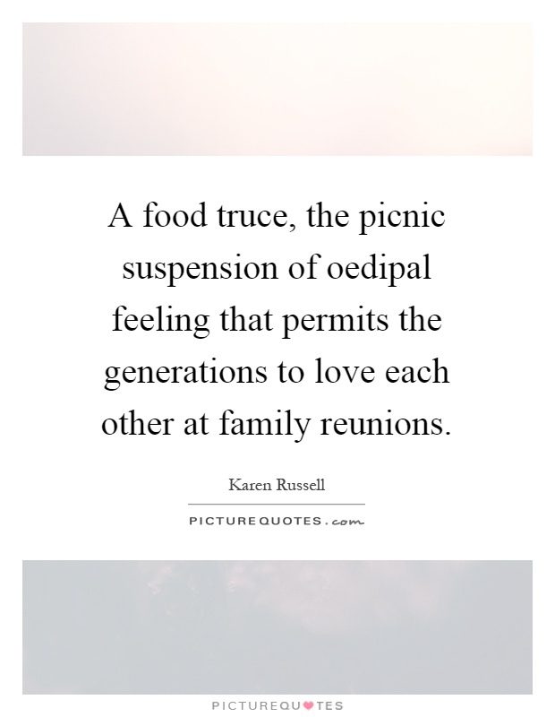A food truce, the picnic suspension of oedipal feeling that permits the generations to love each other at family reunions Picture Quote #1