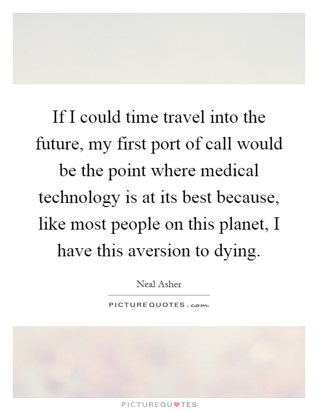 If I could time travel into the future, my first port of call would be the point where medical technology is at its best because, like most people on this planet, I have this aversion to dying Picture Quote #1