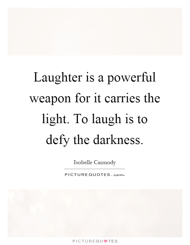 Laughter is a powerful weapon for it carries the light. To laugh is to defy the darkness Picture Quote #1