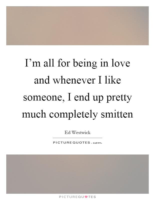 I'm all for being in love and whenever I like someone, I end up pretty much completely smitten Picture Quote #1