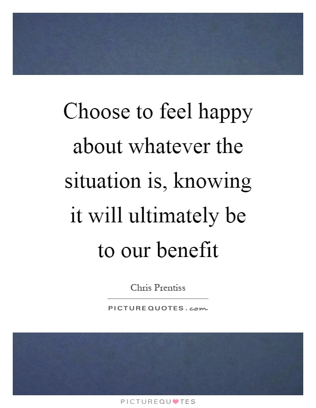 Choose to feel happy about whatever the situation is, knowing it will ultimately be to our benefit Picture Quote #1