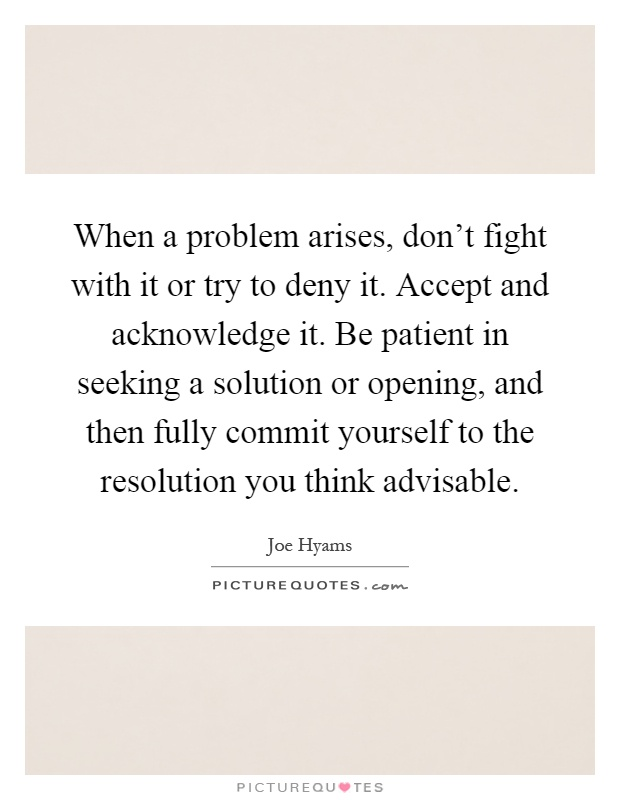 When a problem arises, don't fight with it or try to deny it. Accept and acknowledge it. Be patient in seeking a solution or opening, and then fully commit yourself to the resolution you think advisable Picture Quote #1