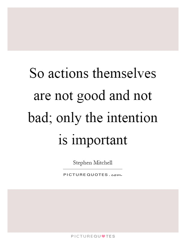 So actions themselves are not good and not bad; only the intention is important Picture Quote #1