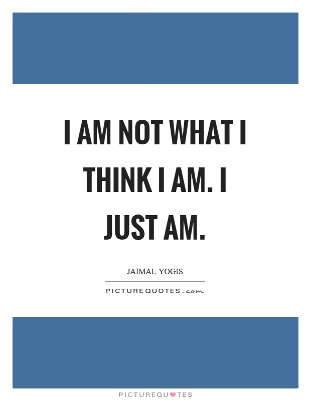 I am not what I think I am. I just am Picture Quote #1