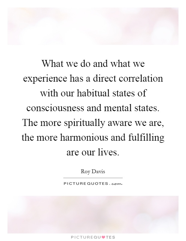 What we do and what we experience has a direct correlation with our habitual states of consciousness and mental states. The more spiritually aware we are, the more harmonious and fulfilling are our lives Picture Quote #1