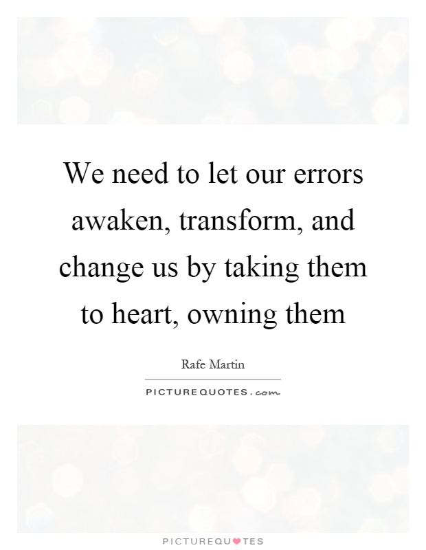 We need to let our errors awaken, transform, and change us by taking them to heart, owning them Picture Quote #1