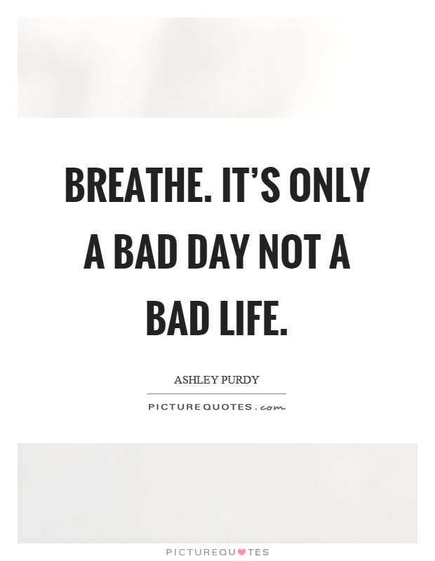 Itu0027s Only A Bad Day Not A Bad Life Picture Quote #1