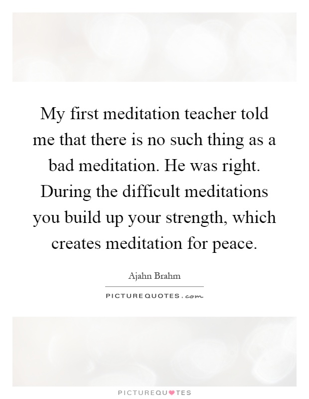 My first meditation teacher told me that there is no such thing as a bad meditation. He was right. During the difficult meditations you build up your strength, which creates meditation for peace Picture Quote #1