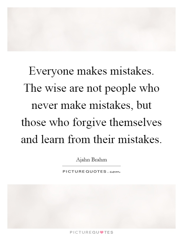 Everyone makes mistakes. The wise are not people who never make mistakes, but those who forgive themselves and learn from their mistakes Picture Quote #1