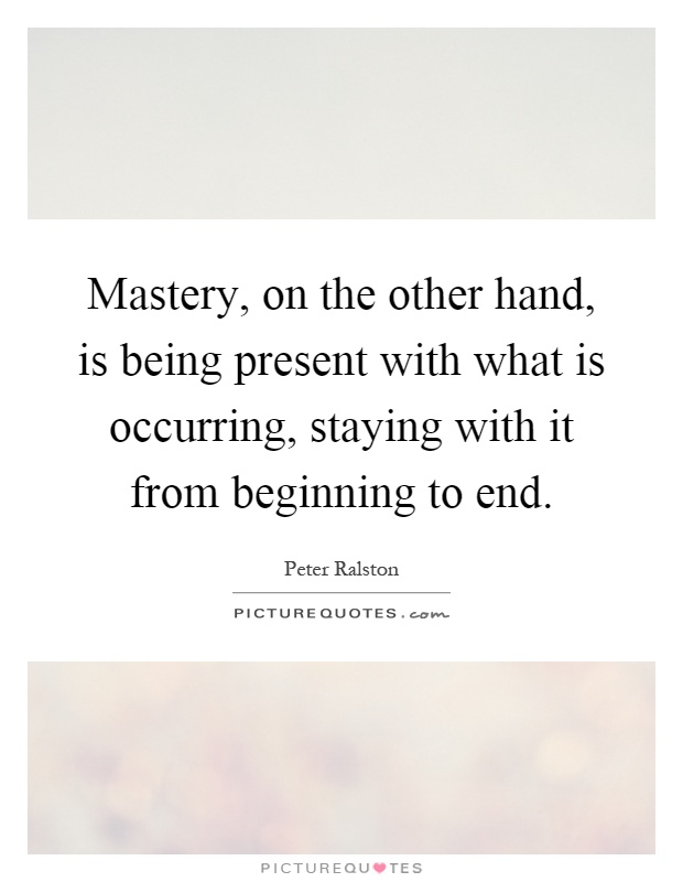 Mastery, on the other hand, is being present with what is occurring, staying with it from beginning to end Picture Quote #1