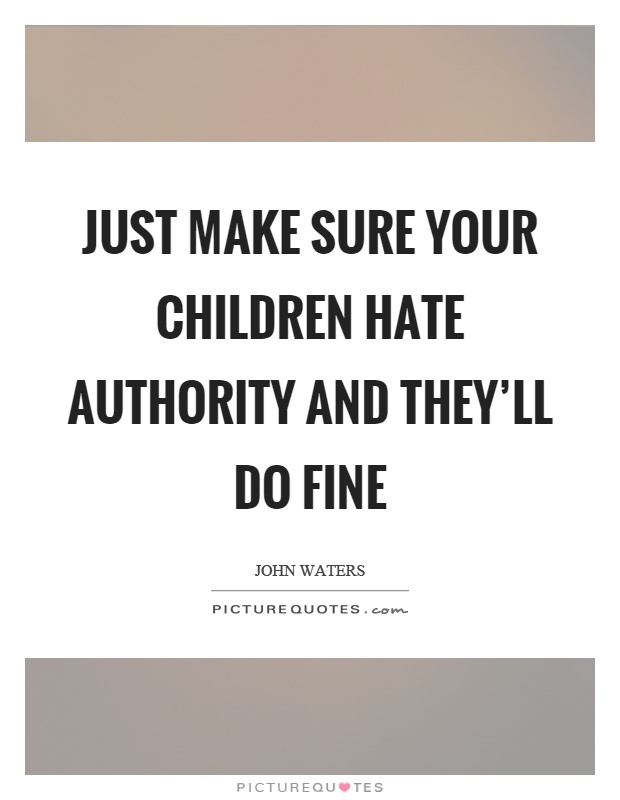 Just make sure your children hate authority and they'll do fine Picture Quote #1