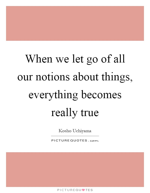 When we let go of all our notions about things, everything becomes really true Picture Quote #1