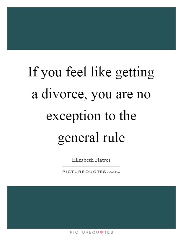 If you feel like getting a divorce, you are no exception to the general rule Picture Quote #1