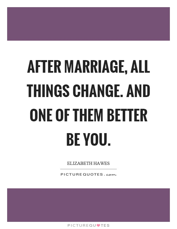 After marriage, all things change. And one of them better be you Picture Quote #1