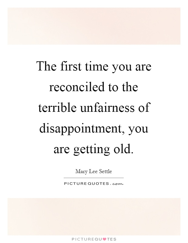 The first time you are reconciled to the terrible unfairness of disappointment, you are getting old Picture Quote #1